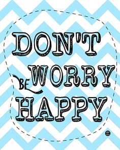 Don't Worry, be happy.