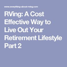 RVing: A Cost Effective Way to Live Out Your Retirement Lifestyle Part 2