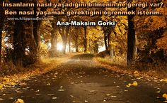 İnsanların nasıl yaşadığını bilmenin ne gereği var? Ben nasıl yaşamak gerektiğini öğrenmek isterim?.. Ana-Maksim Gorki http://www.kitapsozler.com/resimli-kitap-sozleri/
