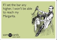 If I set the bar any higher, I won't be able to reach my Margarita. #margarita #humor #someecards
