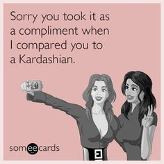Sorry you took it as a compliment when I compared you to a Kardashian.