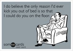 I do believe the only reason I'd ever kick you out of bed is so that I could do you on the floor.
