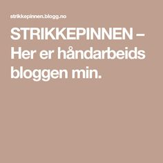 STRIKKEPINNEN – Her er håndarbeids bloggen min. Blogging