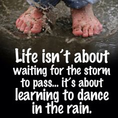 """Life isn't about waiting for the storm to pass...it's about learning to dance in the rain."""