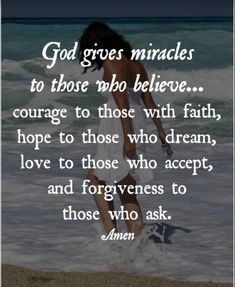 God gives miracles to those who believe... courage to those with faith, hope to those who dream, love to those who accept, and forgiveness to  those who ask. Amen