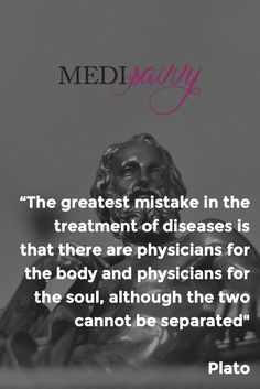 """""""The greatest mistake in the treatment of diseases is that there are physicians for the body and physicians for the soul, although the two cannot be separated"""" - Plato"""