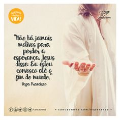 """""""Não há jamais motivos para perder a esperança. Jesus disse: Eu estou convosco até o fim do mundo."""" Papa Francisco"""