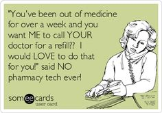'You've been out of medicine for over a week and you want ME to call YOUR doctor for a refill?? I would LOVE to do that for you!' said NO pharmacy tech ever!