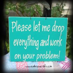 Please Let Me Drop Everything And Work On Your Problem Sign, Funny, H | icehousecrafts - Folk Art