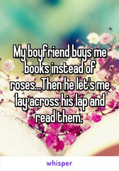 My boyfriend buys me books instead of roses...Then he let's me lay across his lap and read them.