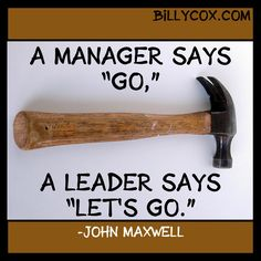 """A manager says 'go'. A leaders  says 'let's go'."" John Maxwell quote"
