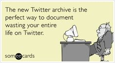 The new Twitter archive is the perfect way to document wasting your entire life on Twitter. #ecard #ecards