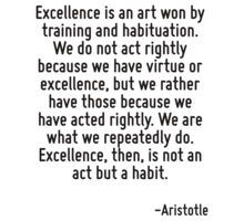 Excellence is an art won by training and habituation. We do not act rightly because we have virtue or excellence, but we rather have those because we have acted rightly. We are what we repeatedly do. T-Shirt