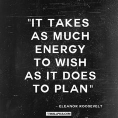 """""""It takes as much energy to wish as it does to plan"""""""