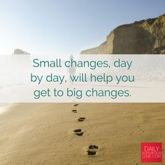 Small changes, day by day, will help you get to big changes. There's no time to waste.