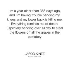 "Jarod Kintz - ""I'm a year older than 365 days ago, and I'm having trouble bending my knees and my..."". humor, death, age, flowers, graves, cemetery, bad-knees, lower-back"