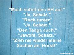 """""""Mach sofort den BH auf."""" """"Ja, Schatz."""" """"Rock runter"""" """"Ja, Schatz."""" """"Den Tanga auch."""" """"Jawohl, Schatz."""" """"Zieh nie wieder meine Sachen an, Horst!"""""""