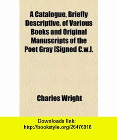 A Catalogue, Briefly Descriptive, of Various  and Original Manuscripts of the Poet Gray [Signed C.w.]. (9781154511673) Charles Wright , ISBN-10: 1154511677  , ISBN-13: 978-1154511673 ,  , tutorials , pdf , ebook , torrent , downloads , rapidshare , filesonic , hotfile , megaupload , fileserve