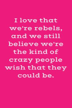 We're the kind of crazy people wish they could be <3 ;)