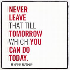 """""""Never leave that till tomorrow which you can do today."""" - Benjamin Franklin #quote"""