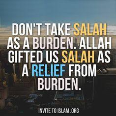 Don't take Prayers/Salah as a burden. Allah gifted us Salah as a relief from burden.