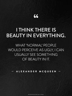 """I think there is beauty in everything. What 'normal' people would perceive as ugly, I can usually see something of beauty in it."" -Alexander McQueen #WWWQuotesToLiveBy"