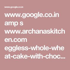 www.google.co.in amp s www.archanaskitchen.com eggless-whole-wheat-cake-with-chocolate-buttercream-frosting-recipe amp