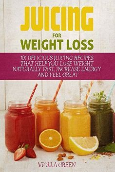 Juicing for Weight Loss: 101 Delicious Juicing Recipes That Help You Lose Weight Naturally Fast Increase Energy and Feel Great Reviews