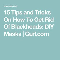 15 Tips and Tricks On How To Get Rid Of Blackheads: DIY Masks | Gurl.com