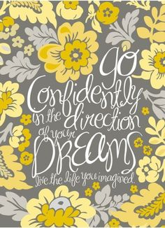 Go confidently into the direction of your dream and live the life you have always imagined