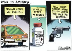 Only in America, Pintos recalled after 27 deaths. Tylenol recalled after 7 deaths. Guns still going strong after 32,000 deaths per year for decades. This just absolutely turns my stomach.