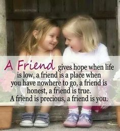 A Friend Gives Hope When Life Is Low, A Friend Is A Place When You Have Nowhere To Go, A Friend Is Honest, A Friend Is True. A Friend Is Precious, A Friend Is You quotes quote friend friendship quotes friend quotes quotes for friends quotes on friendship Great Friendship Quotes, Friend Friendship, Funny Friendship, Friendship Pictures, Bff Quotes, Love Quotes, Inspirational Quotes, Thank You Friend Quotes, True Best Friend Quotes