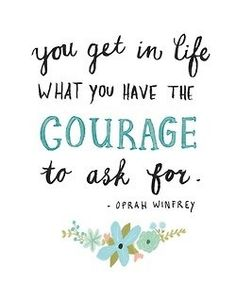 """""""You get in life what you have the courage to ask for."""" - Oprah quote"""
