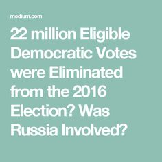 22 million Eligible Democratic Votes were Eliminated from the 2016 Election? Was Russia Involved?