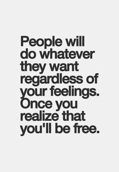 People will do whatever they want regardless of your feelings. Once you realize that you'll be free.