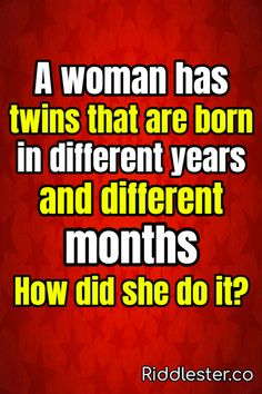 A woman has twins that are born in different years and different months. How did she do it? Can you solve this tricky riddle?