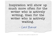 Inspiration will show up much more often for the writer who is actively writing, than for the writer who is actively waiting.