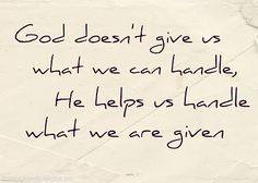 """So true!  I see the quote saying that """"God only gives us what we can handle"""" SO often... But truthfully, no one has enough strength on their own to 'handle'  the big things in life.  He is the one who gives us hope and strength.  The most difficult circumstances aren't always given to 'strong' people, just as easy lives aren't always given to those who appear weak."""