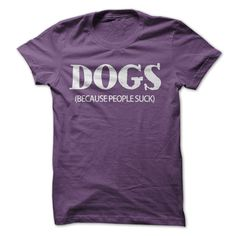 Dogs: Because People Suck...T-Shirt or Hoodie. Click here to see --->>> www.sunfrogshirts.com/Pets/Dogs-Because-People-Suck-Purple-12848314-Ladies.html?3618&PinDNs