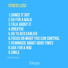 #Stress Less  1.Dance it out  2.Go for a walk  3.Talk about it  4.Breathe  5.Go to bed earlier  6.Focus on what you can control  7.Reminisce about good times  8.Ask for a hug  9.Smile
