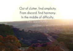 Out of the clutter, find simplicity. From discord, find harmony. In the middle of difficulty, lies opportunity. -Albert Eintien