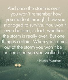When you walk through a storm, you come out a different person.