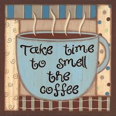 Take Time to Smell the Coffee-- Amen!