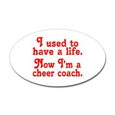 I used to have a life...Now I'm a cheer coach... This is going to be more true than I ever dreamed possible.