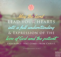 """""""May the Lord lead your hearts into a full understanding and expression of the love of God and the patient endurance that comes from Christ"""" (2 Thessalonians 3:5). #understanding #bibleverse #quotes"""