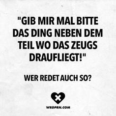 Visual Statements®️️️ Gib mir mal bitte das Ding neben dem Teil wo das Ze… Visual Statements®️️️ Give me the thing next to the part where the stuff is on it! Sayings / Quotes / Quotes… Continue Reading → Short Funny Quotes, Stupid Funny Memes, The Funny, Boy Quotes, Quotes For Kids, Wit And Wisdom, Seriously Funny, Sarcasm Humor, Visual Statements