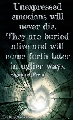 Mental illness quote: Unexpressed emotions will never die. They are buried alive and will come forth later in uglier ways.   www.HealthyPlace.com
