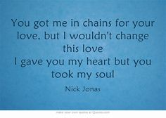 You got me in chains for your love, but I wouldn't change this love I gave you my heart but you took my soul