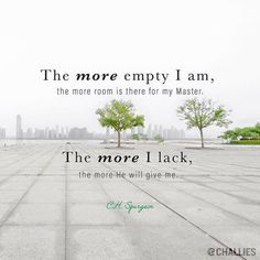 """The more empty I am, the more room is there for my Master. The more I lack, the more He will give me."" ~ Charles H. Bible Verses Quotes, Faith Quotes, Scriptures, Religious Quotes, Spiritual Quotes, Christian Life, Christian Quotes, Ch Spurgeon, Charles Spurgeon Quotes"