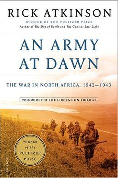 An Army At Dawn - In the first volume of his monumental trilogy about the liberation of Europe in WW II, Pulitzer Prize winner Rick Atkinson tells the riveting story of the war in North Africa